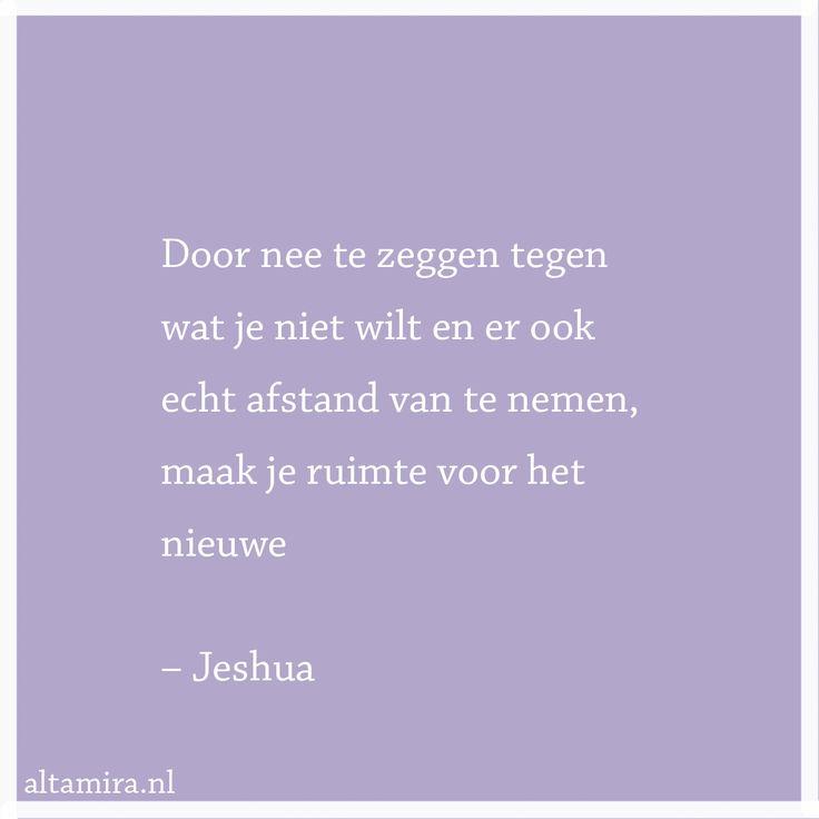 Quote Jeshua: Door nee te zeggen tegen wat je niet wilt en er ook echt afstand van te nemen, maak je ruimte voor het nieuwe.