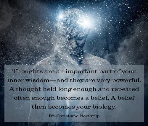 """""""Thoughts are a part of your inner wisdom-and they are very powerful. A thought held long enough and repeated often enough becomes a belief. A belief then becomes your biology."""" ~Dr. Christine Northrup."""