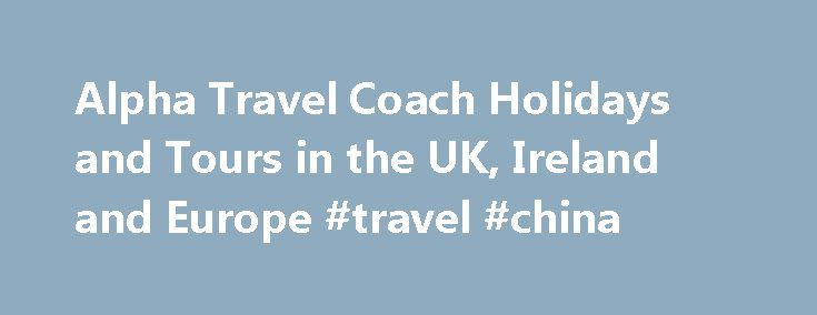 Alpha Travel Coach Holidays and Tours in the UK, Ireland and Europe #travel #china http://travel.remmont.com/alpha-travel-coach-holidays-and-tours-in-the-uk-ireland-and-europe-travel-china/  #alpha travel # Alpha Coach Holidays and Tours Alpha travel is one of the fastest growing coach holiday firms in the UK and most of the coach holidays are on their own fleet of modern luxury coaches. Some of the accommodation they feature is in one of the 20 hotels their sister company Leisureplex owns…