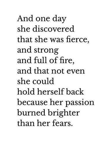 And one day she discovered she was fierce, and strong, and full of fire, and that not even she could hold herself back because her passion burned brighter than her fears. #fearquotes http://quotags.net/ppost/252975704049593598/