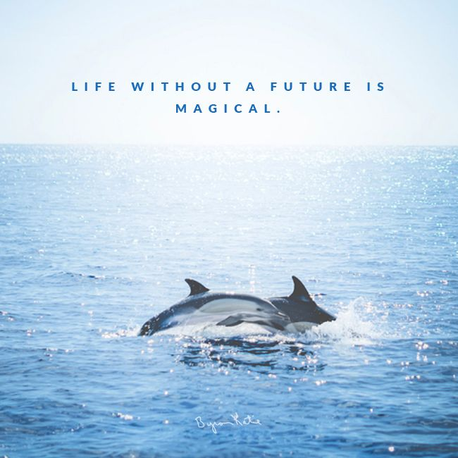 Life without a future is magical. - Byron Katie