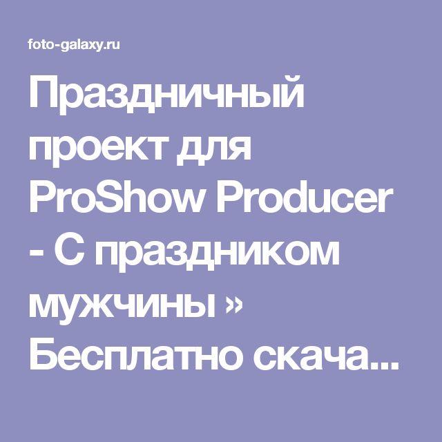 Праздничный проект для ProShow Producer - С праздником мужчины » Бесплатно скачать рамки для фотографий,клипарт,шрифты,шаблоны для Photoshop,костюмы,рамки для фотошопа,обои,фоторамки,DVD обложки,футажи,свадебные футажи,детские футажи,школьные футажи,видеоредакторы,видеоуроки,скрап-наборы