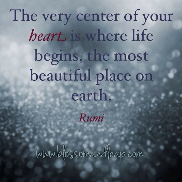 The very center of your heart, where life begins, is the most beautiful place on Earth. - Rumi