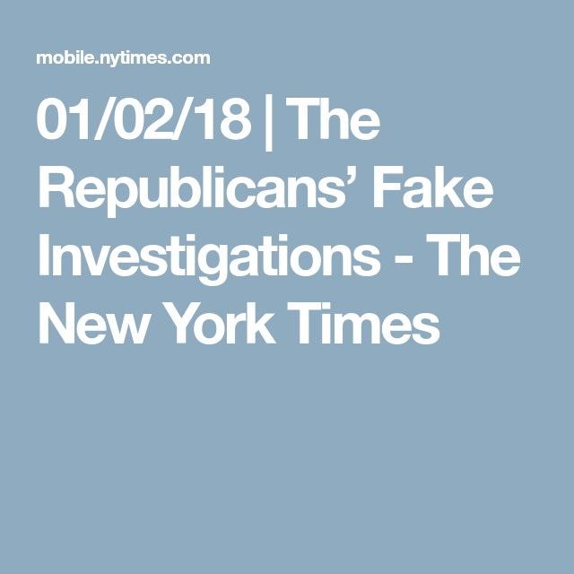 01/02/18 | The Republicans' Fake Investigations - The New York Times
