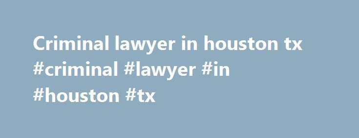 Criminal lawyer in houston tx #criminal #lawyer #in #houston #tx http://phoenix.remmont.com/criminal-lawyer-in-houston-tx-criminal-lawyer-in-houston-tx/  401 East Houston Avenue Crockett, Texas 75835 Office (936) 544-3255 Ext 235 Fax (936) 544-9523 The office of the District Clerk is established by Article 5, Section 9 of the Texas Constitution. The District Clerk is the office of record for all proceedings heard in District Courts, and in Houston County, some civil and family matters heard…
