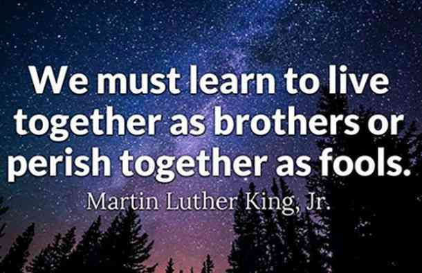 We must learn to live together as brothers, or perish together as fools. — Martin Luther King Jr.