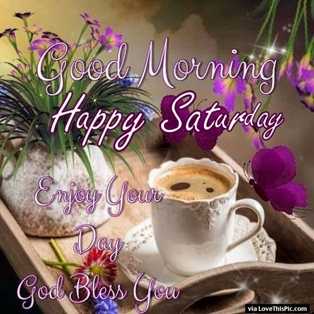 Good Morning Happy Saturday Enjoy Your Day And God Bless You, May He favor you with the desires of your heart that are truly His desires, and as a loving Father desires the best for His children.