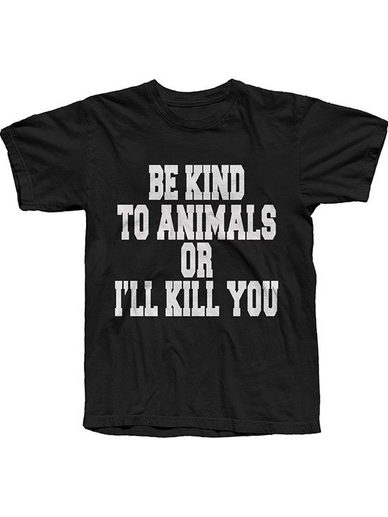 "Unisex ""Be Kind To Animals Or I'll Kill You"" Tee by The T-Shirt Whore (Black) #inkedshop #bekindtoanimals #animalrights #animalactivists #orelse #bekind #tee"