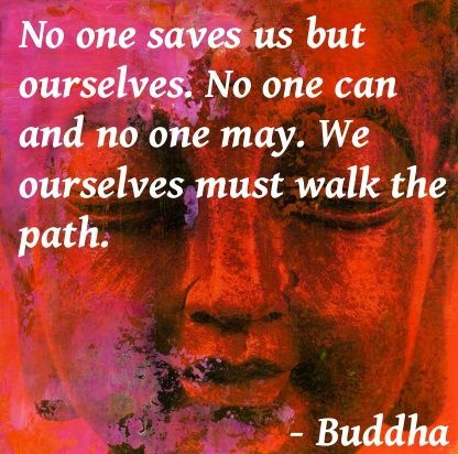 No one saves us but ourselves.  No on can and no on may.  We ourselves must walk the path.
