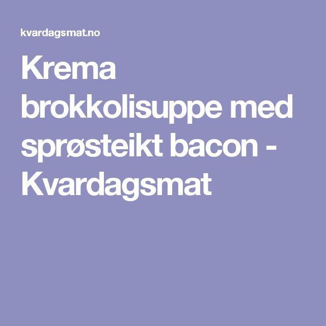 Krema brokkolisuppe med sprøsteikt bacon - Kvardagsmat