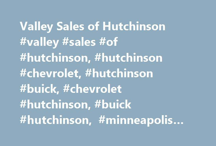 Valley Sales of Hutchinson #valley #sales #of #hutchinson, #hutchinson #chevrolet, #hutchinson #buick, #chevrolet #hutchinson, #buick #hutchinson, #minneapolis #buick, #minneapolis #chevrolet http://pet.nef2.com/valley-sales-of-hutchinson-valley-sales-of-hutchinson-hutchinson-chevrolet-hutchinson-buick-chevrolet-hutchinson-buick-hutchinson-minneapolis-buick-minneapolis-chevrolet/  # Valley Sales of Hutchinson – a Buick, Chevrolet vehicle for every lifestyle The Pre-Owned Collection at Valley…