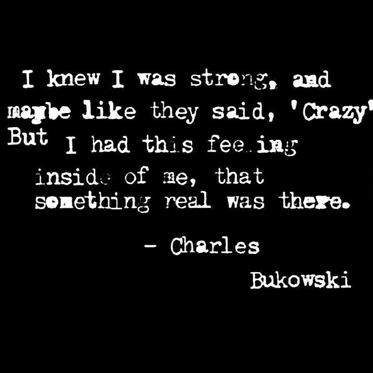 I knew I was strong, and maybe like they said, 'crazy', but I had this feeling inside of me, that something real was there. ~ Charles Bukowski ♥
