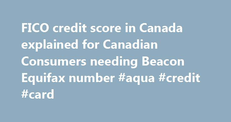 FICO credit score in Canada explained for Canadian Consumers needing Beacon Equifax number #aqua #credit #card http://australia.remmont.com/fico-credit-score-in-canada-explained-for-canadian-consumers-needing-beacon-equifax-number-aqua-credit-card/  #free credit score canada # FICO Number: the biggest little number you might never know unless you check your credit score! Do you know what your FICO score is? Probably not. But don't fret; you're ahead of the game if you even know what a FICO…