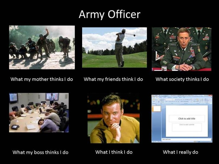 """Army Officer. toooo true. Although I can't say """"what my boss thinks I do"""" is too far off.."""