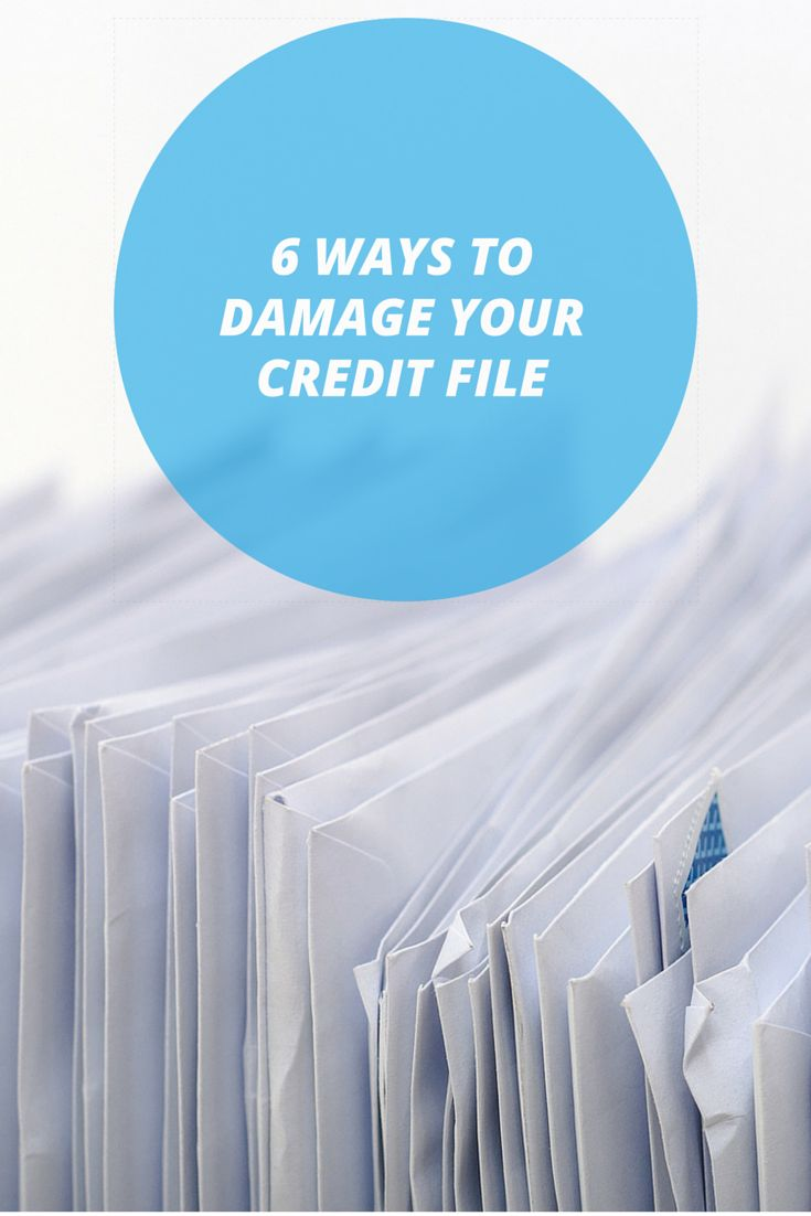 6 Ways To Damage Your Credit File
