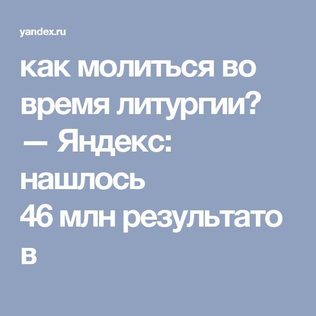 как молиться во время литургии? — Яндекс: нашлось 46млнрезультатов