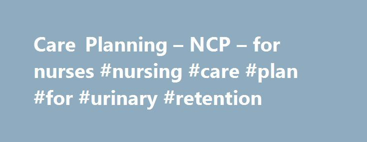 Care Planning – NCP – for nurses #nursing #care #plan #for #urinary #retention http://health.nef2.com/care-planning-ncp-for-nurses-nursing-care-plan-for-urinary-retention/  # Written by ncp nursing care plan on May 20th, 2012 DEMENTIA OF THE ALZHEIMER'S TYPE/VASCULAR DEMENTIA I. Pathophysiology a. Cognitive disorder characterized by impaired memory, language, thinking, and perception b. Dementia of the Alzheimer's type (DAT) (Hausman, 2006; Nelson-Marsh, 2005) i. Characterized by structural…