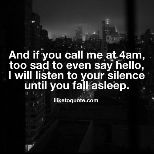And if you call me at 4am, too sad to even say hello, I will listen to your silence until you fall asleep.