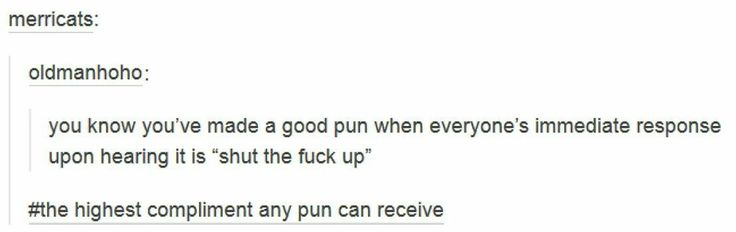It's true. <~~~ Yes, puns can be funny on their own, but the best part is the look of /regret/ on the person's face after hearing it. I mean, I make my friends regret meeting me a lot, but they show it clearly when I break out the puns.
