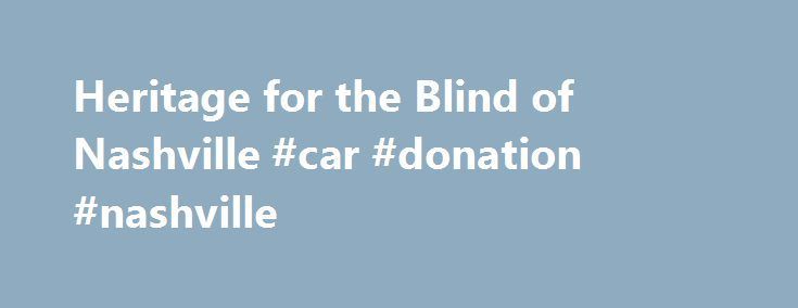 Heritage for the Blind of Nashville #car #donation #nashville http://sudan.remmont.com/heritage-for-the-blind-of-nashville-car-donation-nashville/  # Donate your vehicle to Heritage for the Blind of Nashville Call 615-448-0540 to donate today and receive: Thank you for your interest in Heritage for the Blind. We are a non-profit organization whose goal is to help enable the blind and visually impaired to become independent and to participate fully in society. We are a 501(c)(3) organization…