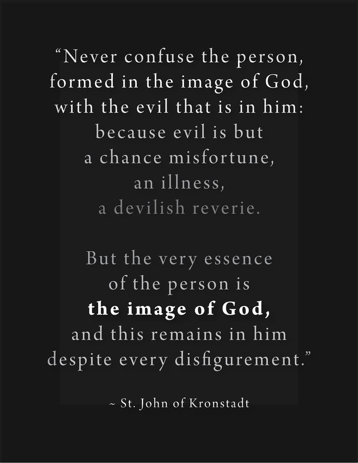 Never confuse the person, formed in the image of God, with the evil that is in him; because evil is but a chance misfortune, an illness, a devilish reverie. But the very essence of the person is the image of God, and this remains in him despite every disfigurement. - St. John of Kronstadt