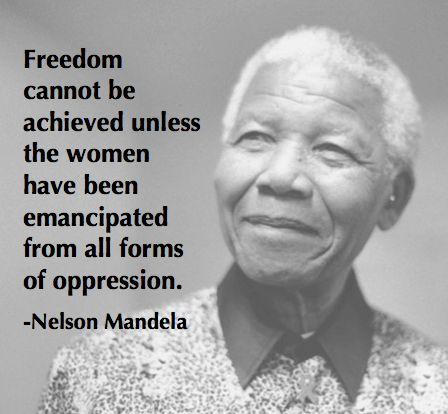 """Freedom cannot be achieved unless the women have been emancipated from all forms of oppression""  Remember a great man, RIP- Nelson Mandela"
