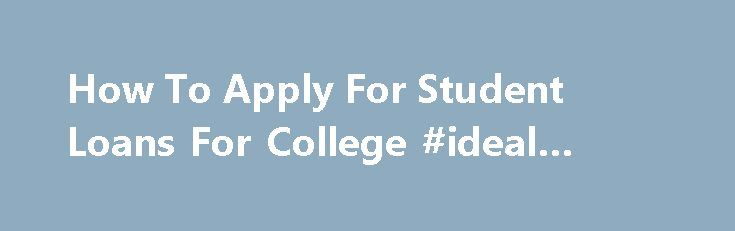 How To Apply For Student Loans For College #ideal #home #loans http://loans.nef2.com/2017/05/03/how-to-apply-for-student-loans-for-college-ideal-home-loans/  #how to apply for student loans # People who have adverse credit records like CCJs, Individual voluntary arrangement, debts, past due repayments and foreclosures are acceptable and will simply strategy quick cash loans. But before getting Financial products For College…  Read more