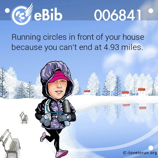 Running circles in front of your house because you can't end at 4.93 miles.