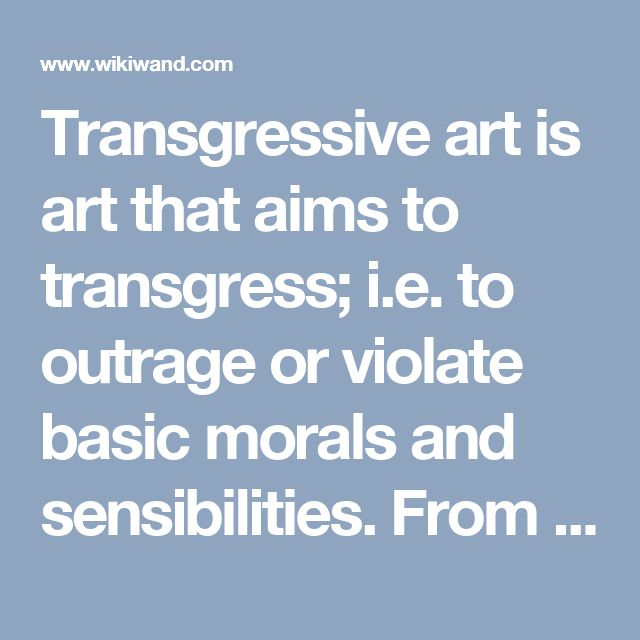 Transgressive art is art that aims to transgress; i.e. to outrage or violate basic morals and sensibilities. From an academic perspective, many traces of transgression can be found in any art which by some is considered offensive because of its shock value.