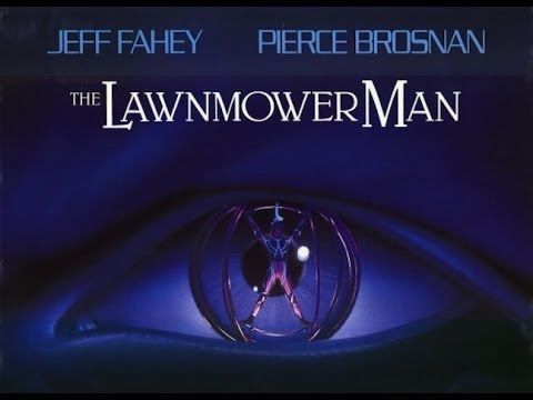 Lawnmower Man (1992) The eccentric Dr. Lawrence Angelo (Pierce Brosnan) puts mentally disabled landscaper Jobe Smith (Jeff Fahey) on a regimen of experimental pills and computer-simulated training sequences in hopes of augmenting the man's intelligence.