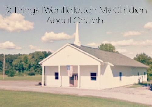 12 Things I Want To Teach My Children About Church...If they love going to church they'll love to serve the Lord.If a child can't love going to church how can we expect them to love serving the Lord?