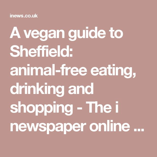 A vegan guide to Sheffield: animal-free eating, drinking and shopping - The i newspaper online iNews