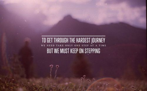 To get through the hardest journey we need to take only one step at a time but we must keep on stepping