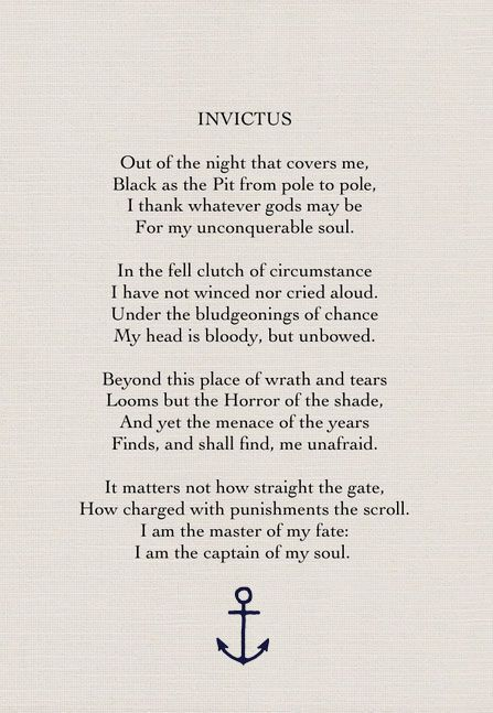 Invictus by William Ernest Henley, I am the master of my own fate, I am the captain of my soul. Have always loved this.