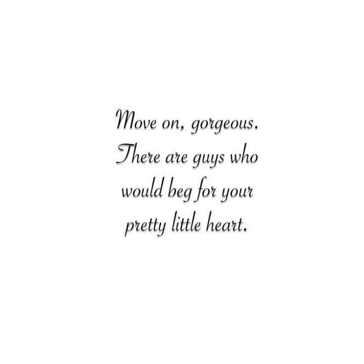 Move on, gorgeous. There are guys who would beg for your pretty little heart.