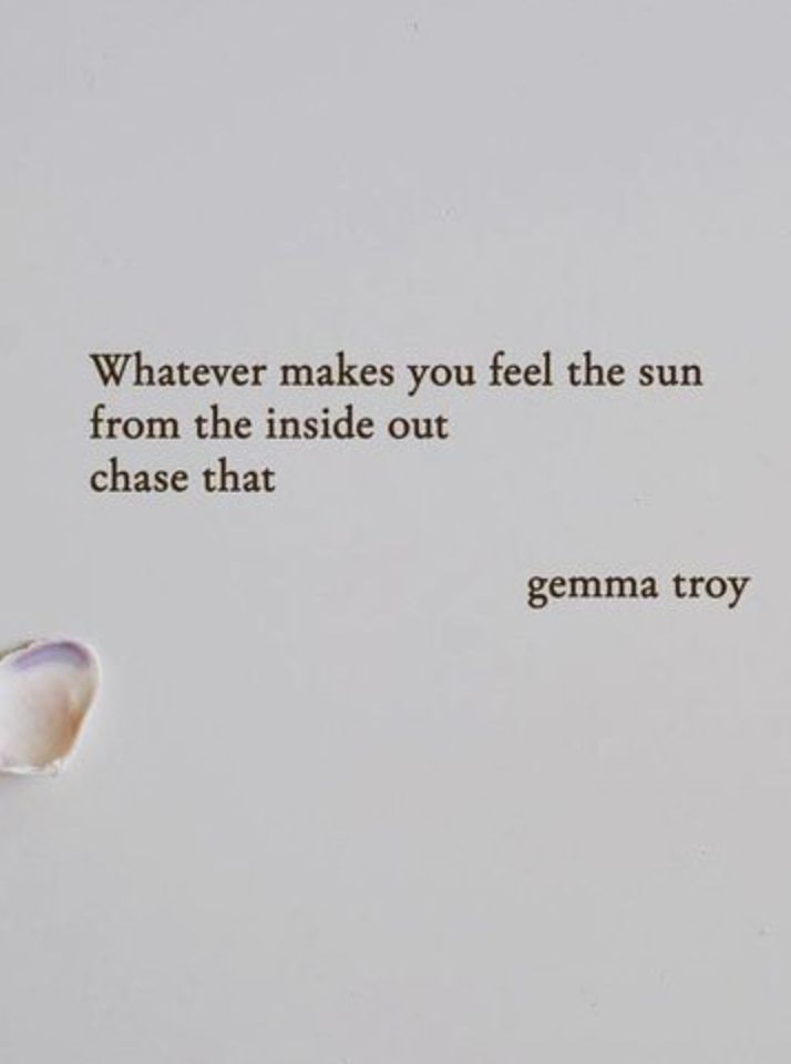 Whatever makes you feel the sun from the inside out...chase that.