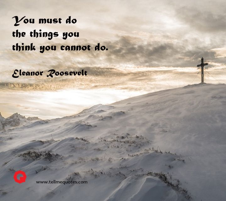 You must do the things you think you cannot do.   | Eleanor Roosevelt Quotes