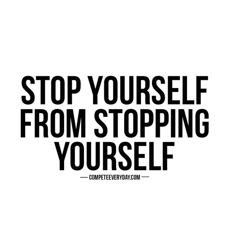 Don't let your own worst enemy live in between your ears. Stop yourself from stopping yourself.
