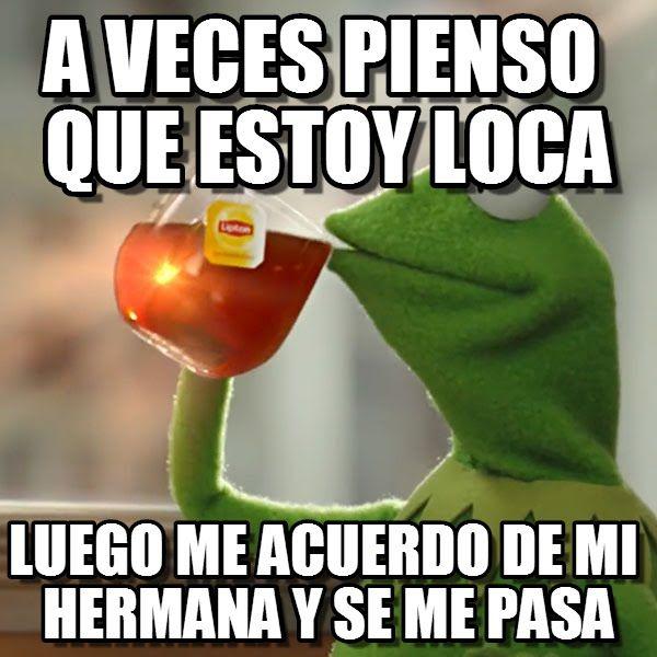 Kermit Smcc : A Veces Pienso Que Estoy Loca, Luego Me Acuerdo De Mi Hermana Y Se Me Pasa - by Anonymous