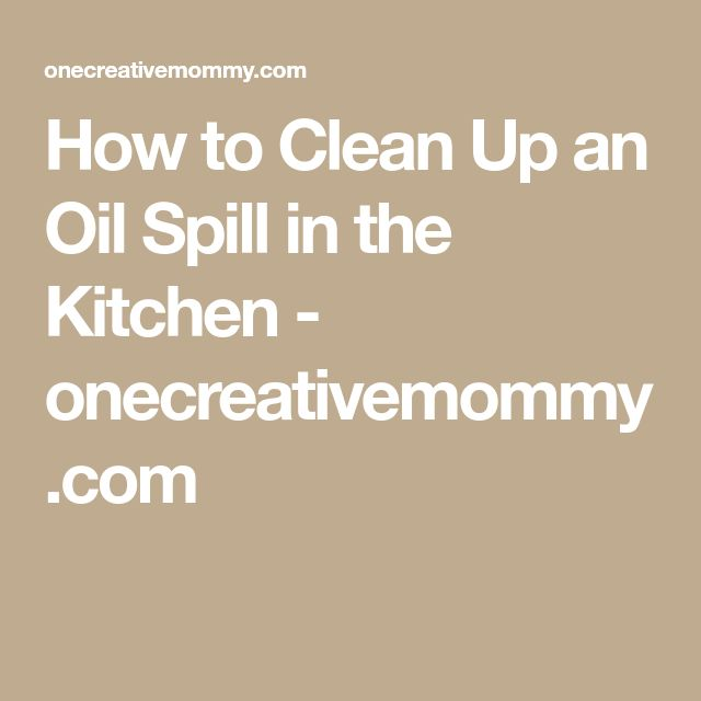 How to Clean Up an Oil Spill in the Kitchen - onecreativemommy.com