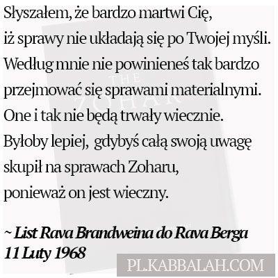 Słyszałem, że bardzo martwi Cię, iż sprawy nie układają się po Twojej myśli.  Według mnie nie powinieneś tak bardzo przejmować się sprawami materialnymi. one i tak nie będą trwały wiecznie.  Byłoby lepiej,  gdybyś całą swoją uwagę skupił na sprawach Zoharu, ponieważ on jest wieczny. List Rava Brandweina do Rava Berga 11 Luty 1968