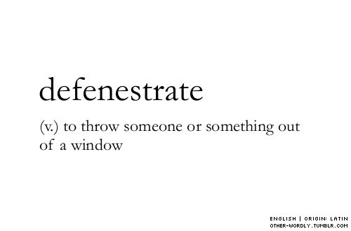 I can't believe there is actually a word for throwing somebody out of a window!! Love the English language! :P