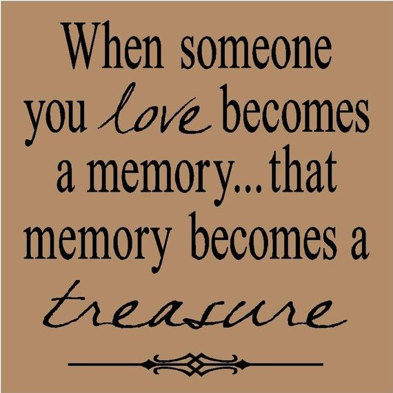When someone you love becomes a memory...that memory becomes a treasure.
