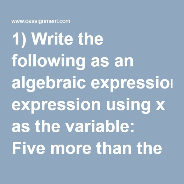 1) Write the following as an algebraic expression using x as the variable: Five more than the product of 7 and a number  2) Write the following as an algebraic expression using x as the variable: The sum of a number and -8  3) Write the following as an algebraic expression using x as the variable: Triple a number subtracted from the number  4) Solve: –9 + 18 ÷ –3(–6)  5) Solve: 3(32) – 8(9 – 2) ÷ 2  6) Solve: -3 – (-2 + 4) - 5  7) Identify the variable, constant, and coefficient of the…