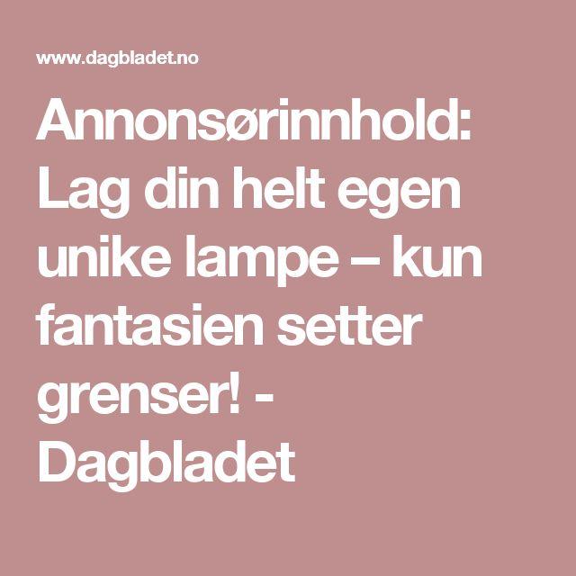 Annonsørinnhold: Lag din helt egen unike lampe – kun fantasien setter grenser! - Dagbladet