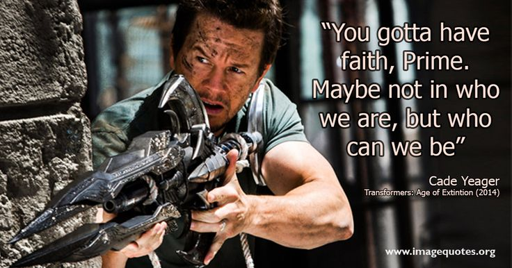 You gotta have faith, Prime. Maybe not in who we are, but who we can be - Quote by Transformers 4 Age of Extinction