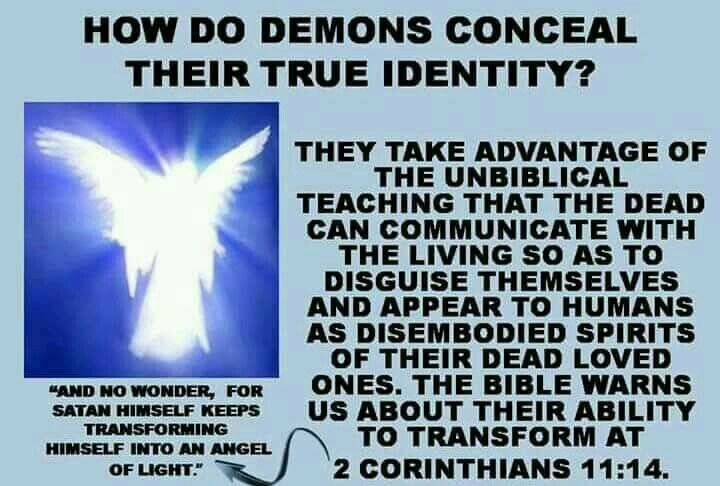 How do demons conceal their true identity? ~ 2 Corinthians 11:14.... the lawless one's presence is by the operation of Satan with every powerful work and lying signs and wonders ~ 2 Thessalonians 2:9