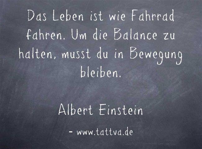 Das Leben ist wie Fahrrad fahren. Um die Balance zu halten, musst du in Bewegung bleiben. -Albert Einstein