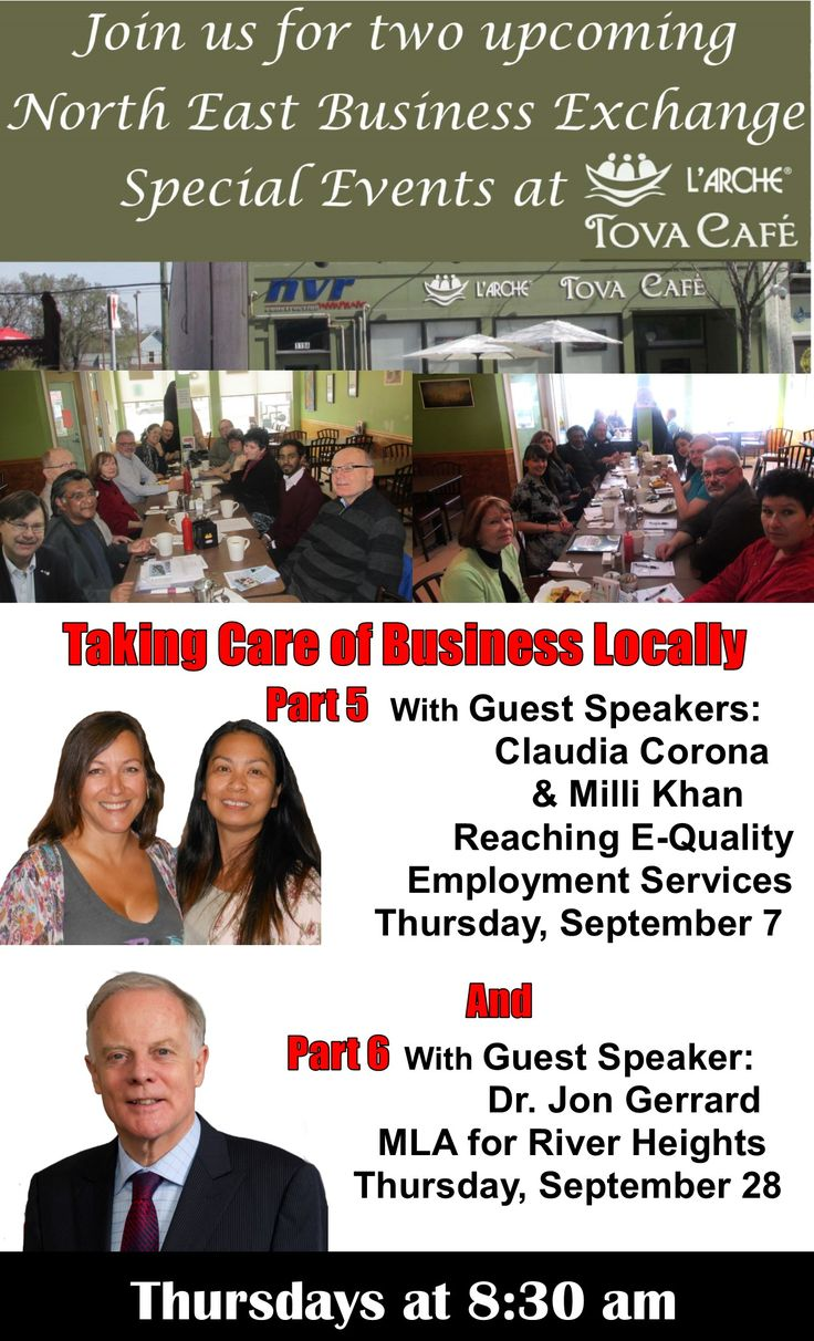 Join us for two upcoming  North East Business Exchange  Special Events at  L'Arche Tova Café  Taking Care of Business Locally   Part 5 With Guest Speakers:  Claudia Corona  & Milli Khan Reaching E-Quality  Employment Services Thursday, September 7  And  Part 6 With Guest Speaker:  Dr. Jon Gerrard  MLA for River Heights Thursday, September 28  at 8:30 am  Mark your calendar and Don't miss them!