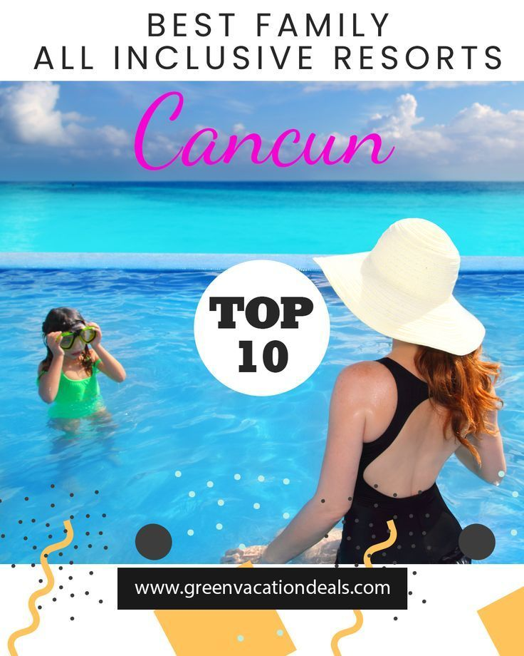Top 10 Family All Inclusive Resorts In Cancun Green Vacation Deals Cancun Resorts All Inclusive Resorts Inclusive Resorts
